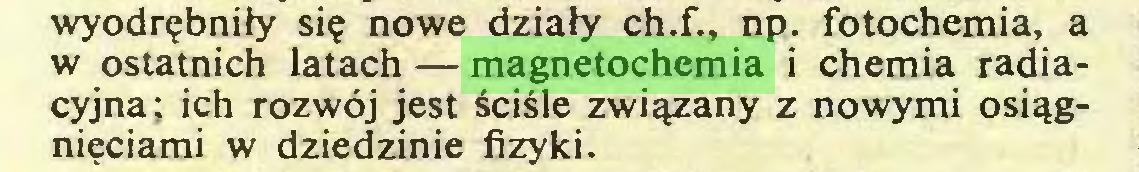 (...) wyodrębniły się nowe działy ch.f., np. fotochemia, a w ostatnich latach — magnetochemia i chemia radiacyjna; ich rozwój jest ściśle związany z nowymi osiągnięciami w dziedzinie fizyki...