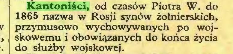(...) Kantoniści, od czasów Piotra W. do 1865 nazwa w Rosji synów żołnierskich, przymusowo wychowywanych po wojskowemu i obowiązanych do końca życia do służby wojskowej...