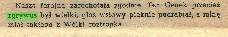 (...) Nasza ferajna zarechotała zgodnie. Ten Genek przecież zgrywus był wielki, głos wsiowy pięknie podrabiał, a minę miał takiego z Wólki roztropka...