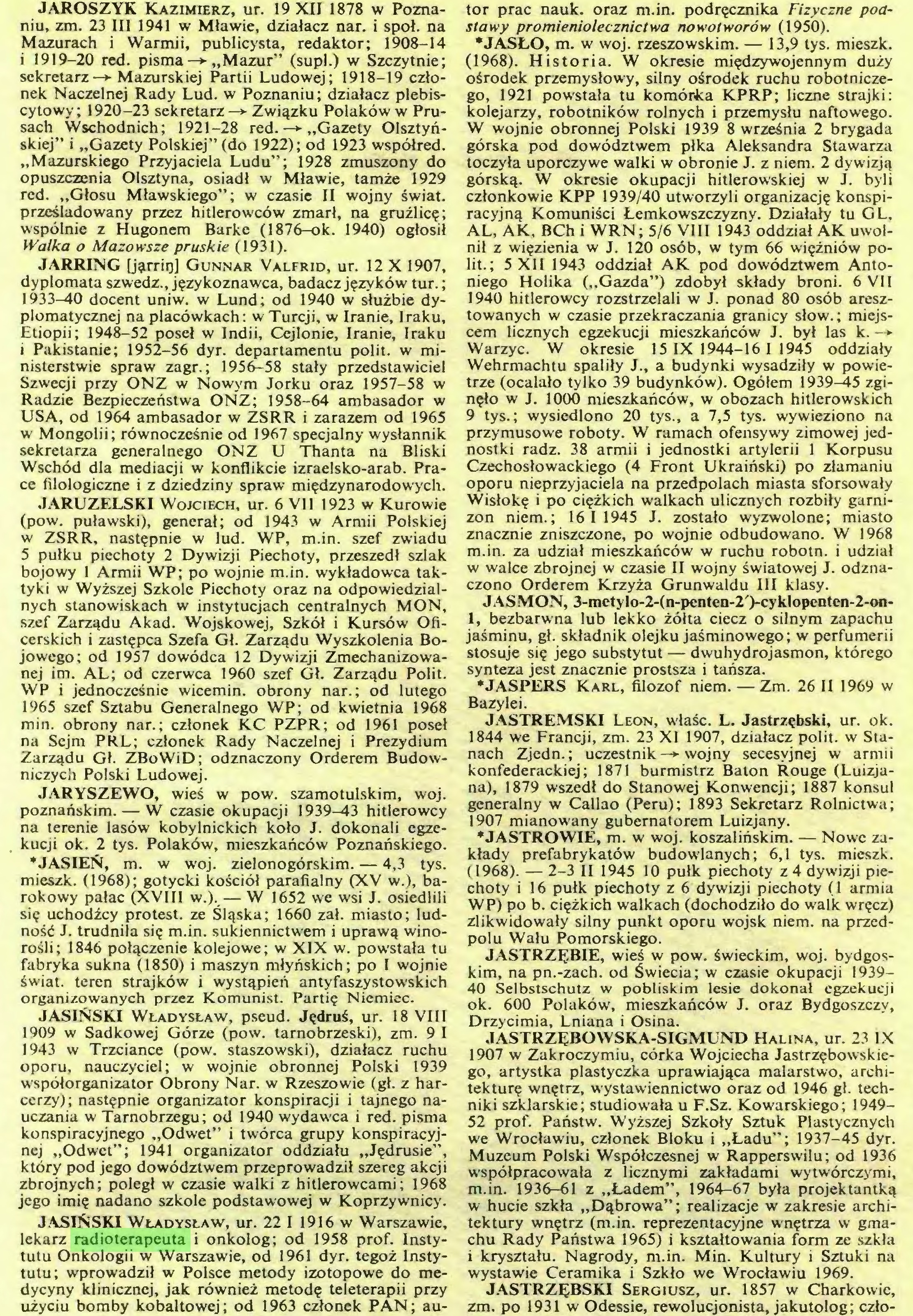 (...) JASIŃSKI Władysław, ur. 22 I 1916 w Warszawie, lekarz radioterapeuta i onkolog; od 1958 prof. Instytutu Onkologii w Warszawie, od 1961 dyr. tegoż Instytutu; wprowadził w Polsce metody izotopowe do medycyny klinicznej, jak również metodę teleterapii przy użyciu bomby kobaltowej; od 1963 członek PAN; au¬ tor prac nauk. oraz m.in. podręcznika Fizyczne podstawy promieniolecznictwa nowotworów (1950)...
