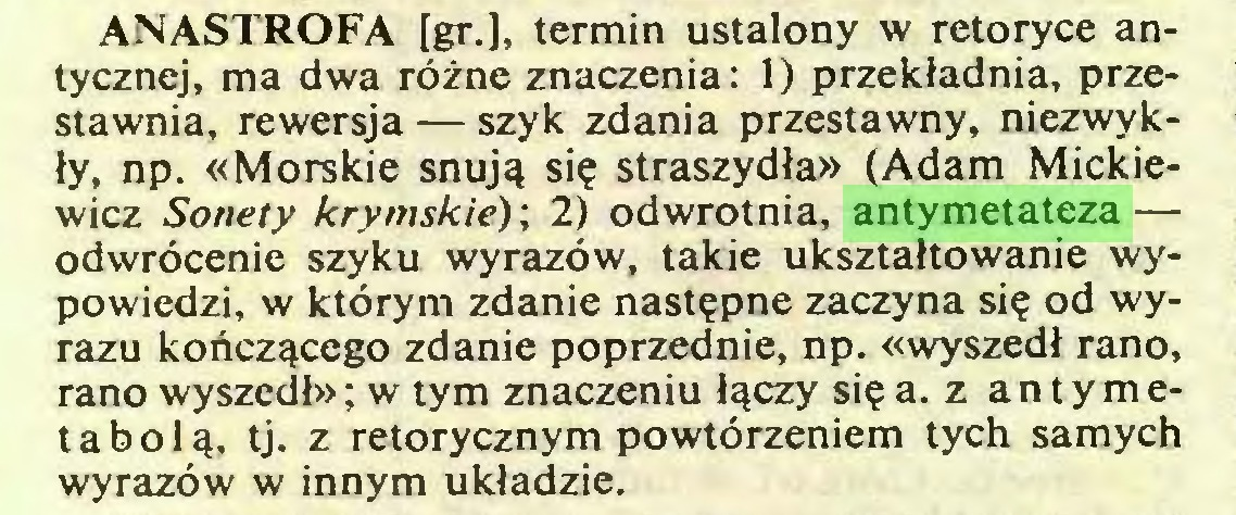 (...) ANASTROFA [gr.], termin ustalony w retoryce antycznej, ma dwa różne znaczenia: 1) przekładnia, przestawnia, rewersja — szyk zdania przestawny, niezwykły, np. «Morskie snują się straszydła» (Adam Mickiewicz Sonety krymskie)', 2) odwrotnia, antymetateza — odwrócenie szyku wyrazów, takie ukształtowanie wypowiedzi, w którym zdanie następne zaczyna się od wyrazu kończącego zdanie poprzednie, np. «wyszedł rano, rano wyszedb>; w tym znaczeniu łączy się a. z antymet a bolą, tj. z retorycznym powtórzeniem tych samych wyrazów w innym układzie...