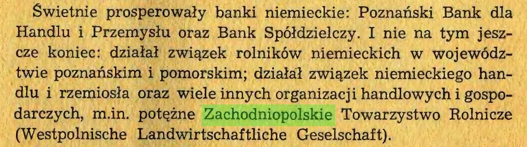 (...) Świetnie prosperowały banki niemieckie: Poznański Bank dla Handlu i Przemysłu oraz Bank Spółdzielczy. I nie na tym jeszcze koniec: działał związek rolników niemieckich w województwie poznańskim i pomorskim; działa:! związek niemieckiego handlu i rzemiosła oraz wiele innych organizacji handlowych i gospodarczych, m.in. potężne Zachodniopolskie Towarzystwo Rolnicze (Westpolnische Landwirtschaftliche Geselschaft)...