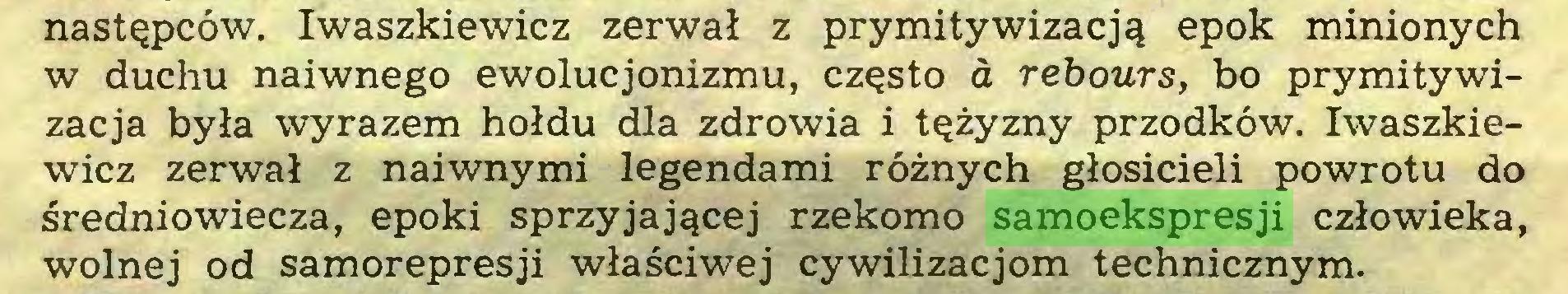 (...) następców. Iwaszkiewicz zerwał z prymitywizacją epok minionych w duchu naiwnego ewolucjonizmu, często a rebours, bo prymitywizacja była wyrazem hołdu dla zdrowia i tężyzny przodków. Iwaszkiewicz zerwał z naiwnymi legendami różnych głosicieli powrotu do średniowiecza, epoki sprzyjającej rzekomo samoekspresji człowieka, wolnej od samorepresji właściwej cywilizacjom technicznym...