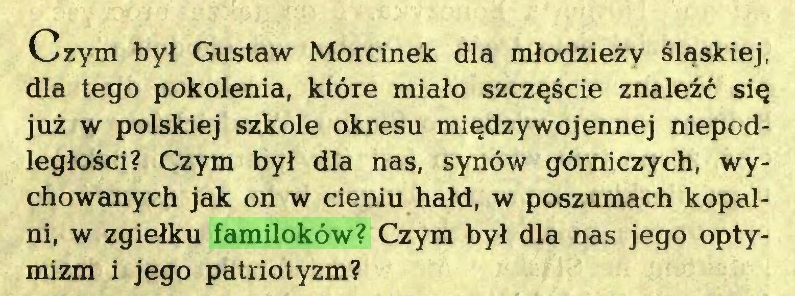 (...) Czym był Gustaw Morcinek dla młodzieży śląskiej, dla tego pokolenia, które miało szczęście znaleźć się już w polskiej szkole okresu międzywojennej niepodległości? Czym był dla nas, synów górniczych, wychowanych jak on w cieniu hałd, w poszumach kopalni, w zgiełku familoków? Czym był dla nas jego optymizm i jego patriotyzm?...