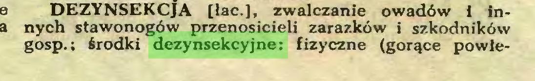 (...) DEZYNSEKCJA [łac.], zwalczanie owadów i innych stawonogów przenosicieli zarazków i szkodników gosp.; środki dezynsekcyjne: fizyczne (gorące powie...