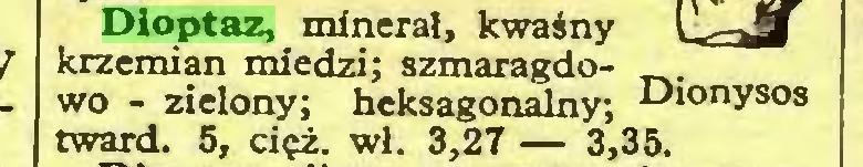 (...) Dioptaz, minerał, kwaśny krzemian miedzi; szmaragdowo - zielony; heksagonalny; Dionysos tward. 5, cięż. wł. 3,27 — 3,35...