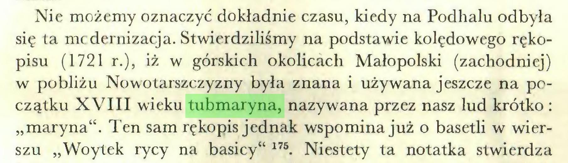 """(...) Nie możemy oznaczyć dokładnie czasu, kiedy na Podhalu odbyła się ta mcdernizacja. Stwierdziliśmy na podstawie kolędowego rękopisu (1721 r.), iż w górskich okolicach Małopolski (zachodniej) w pobliżu Nowotarszczyzny była znana i używana jeszcze na początku XVIII wieku tubmaryna, nazywana przez nasz lud krótko : """"maryna"""". Ten sam rękopis jednak wspomina już o basetli w wierszu """"Woytek rycy na basicy"""" 17S 176. Niestety ta notatka stwierdza..."""