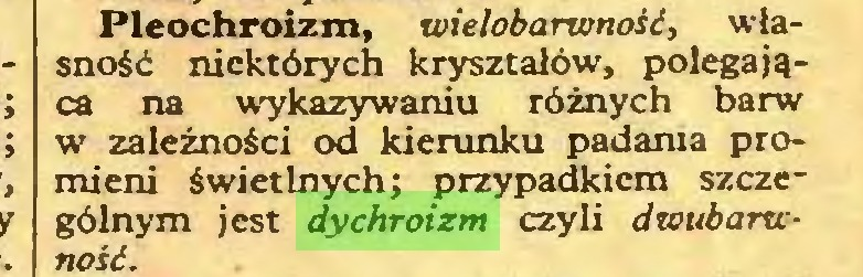 (...) Pleochroizm, wieloba rwnośó, własność niektórych kryształów, polegająca na wykazywaniu różnych barw w zależności od kierunku padania promieni świetlnych; przypadkiem szczególnym jest dychroizm czyli dwubarwnosi...