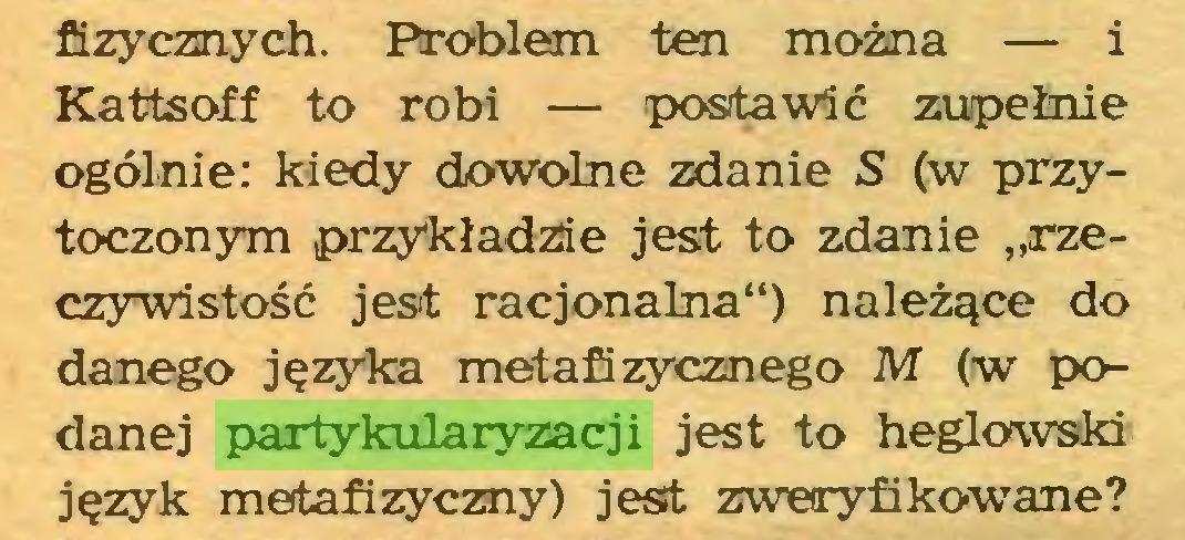 """(...) fizycznych. Problem ten można — i Kattsoff to robi — postawić zupełnie ogólnie: kiedy dowolne zdanie S (w przytoczonym przykładzie jest to zdanie """"rzeczywistość jest racjonalna"""") należące do danego języka metafizycznego M (w podanej partykularyzacji jest to heglowski język metafizyczny) jest zweryfikowane?..."""