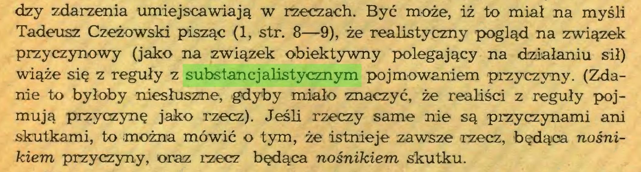 (...) dzy zdarzenia umiejscawiają w rzeczach. Być może, iż to miał na myśli Tadeusz Czeżowski pisząc (1, str. 8—9), że realistyczny pogląd na związek przyczynowy (jako na związek obiektywny polegający na działaniu sił) wiąże się z reguły z substancjalistycznym pojmowaniem przyczyny. (Zdanie to byłoby niesłuszne, gdyby miało znaczyć, że realiści z reguły pojmują przyczynę jako rzecz). Jeśli rzeczy same nie są przyczynami ani skutkami, to można mówić o tym, że istnieje zawsze rzecz, będąca nośnikiem przyczyny, oraz rzecz będąca nośnikiem skutku...
