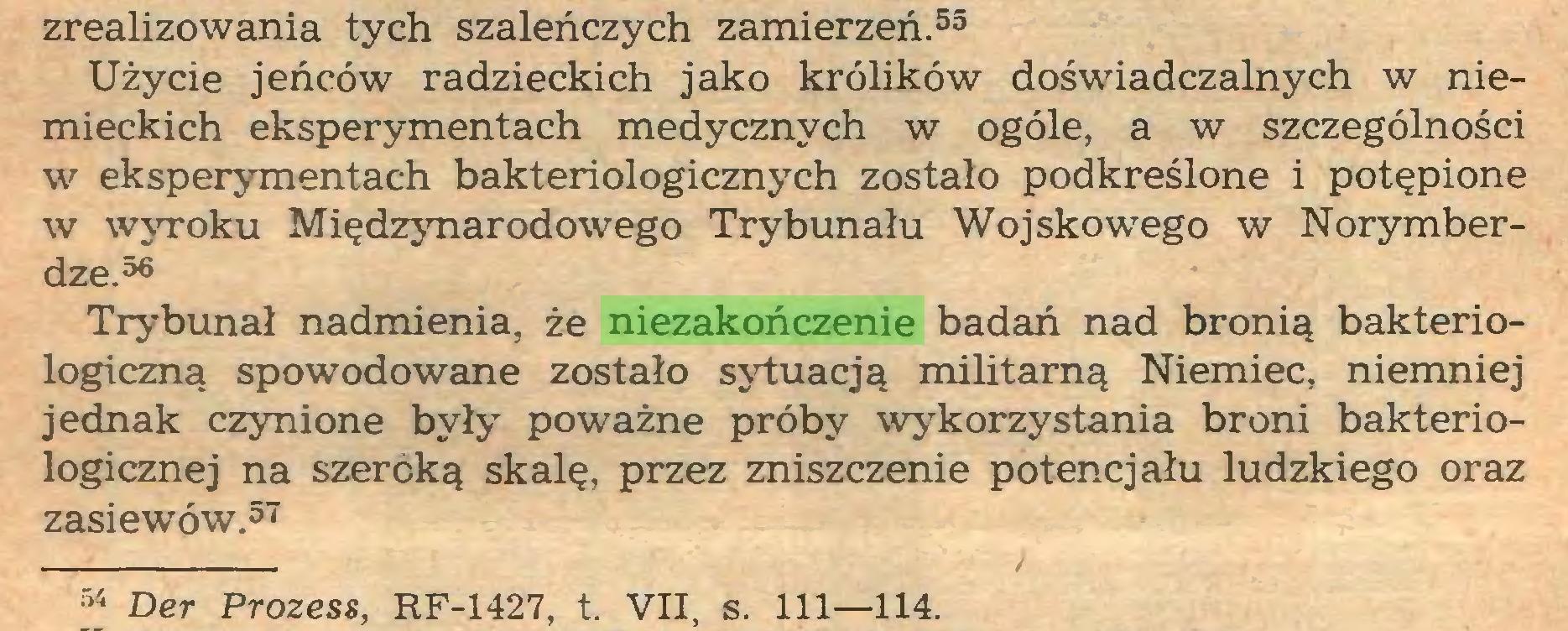 (...) zrealizowania tych szaleńczych zamierzeń.55 Użycie jeńców radzieckich jako królików doświadczalnych w niemieckich eksperymentach medycznych w ogóle, a w szczególności w eksperymentach bakteriologicznych zostało podkreślone i potępione w wyroku Międzynarodowego Trybunału Wojskowego w Norymberdze.56 Trybunał nadmienia, że niezakończenie badań nad bronią bakteriologiczną spowodowane zostało sytuacją militarną Niemiec, niemniej jednak czynione były poważne próby wykorzystania broni bakteriologicznej na szeroką skalę, przez zniszczenie potencjału ludzkiego oraz zasiewów.57 54 Der Prozess, RF-1427, t. VII, s. 111—114...