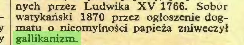 (...) nych przez Ludwika XV 1766. Sobór watykański 1870 przez ogłoszenie dogmatu o nieomylności papieża zniweczył gallikanizm...