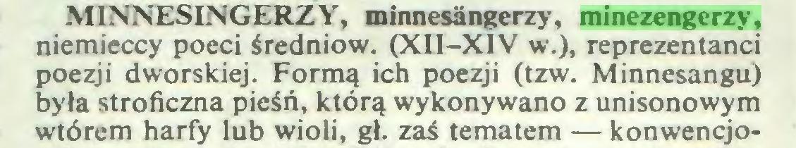 (...) MINNESINGERZY, minnesängerzy, minezengerzy, niemieccy poeci średniow. (XII-XIV w.), reprezentanci poezji dworskiej. Formą ich poezji (tzw. Minnesangu) była stroficzna pieśń, którą wykonywano z unisonowym wtórem harfy lub wioli, gł. zaś tematem — konwencjo...