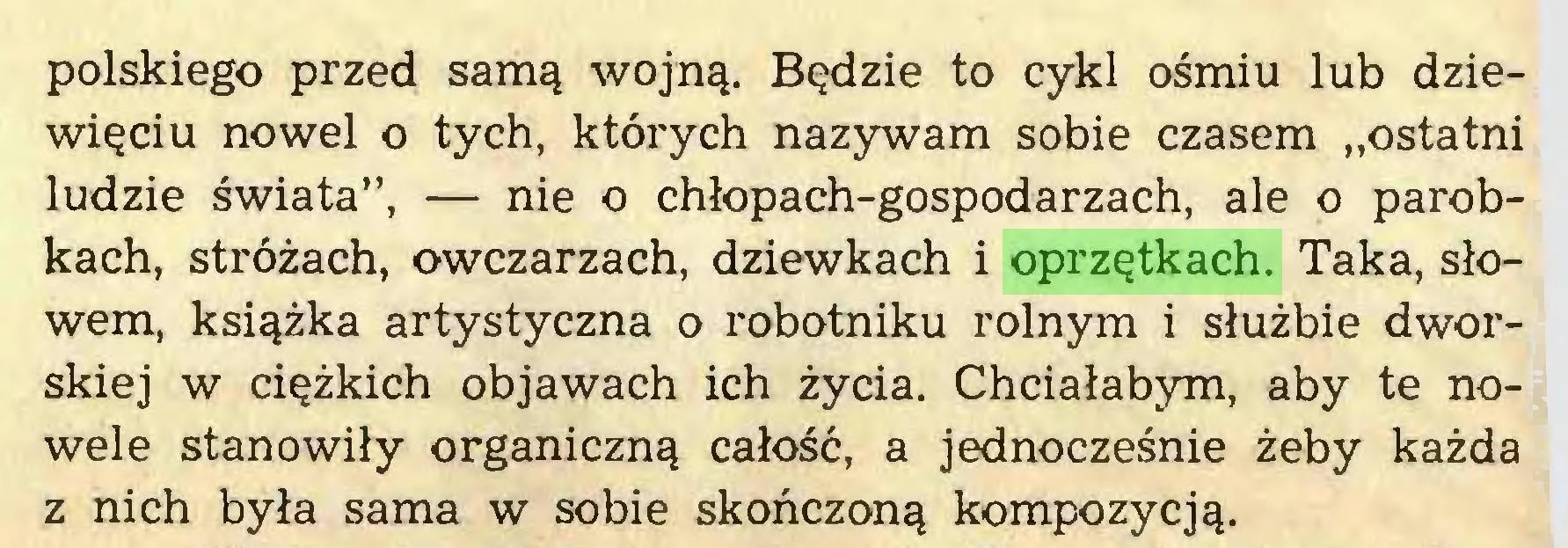 """(...) polskiego przed samą wojną. Będzie to cykl ośmiu lub dziewięciu nowel o tych, których nazywam sobie czasem """"ostatni ludzie świata"""", — nie o chłopach-gospodarzach, ale o parobkach, stróżach, owczarzach, dziewkach i oprzętkach. Taka, słowem, książka artystyczna o robotniku rolnym i służbie dworskiej w ciężkich objawach ich życia. Chciałabym, aby te nowele stanowiły organiczną całość, a jednocześnie żeby każda z nich była sama w sobie skończoną kompozycją..."""