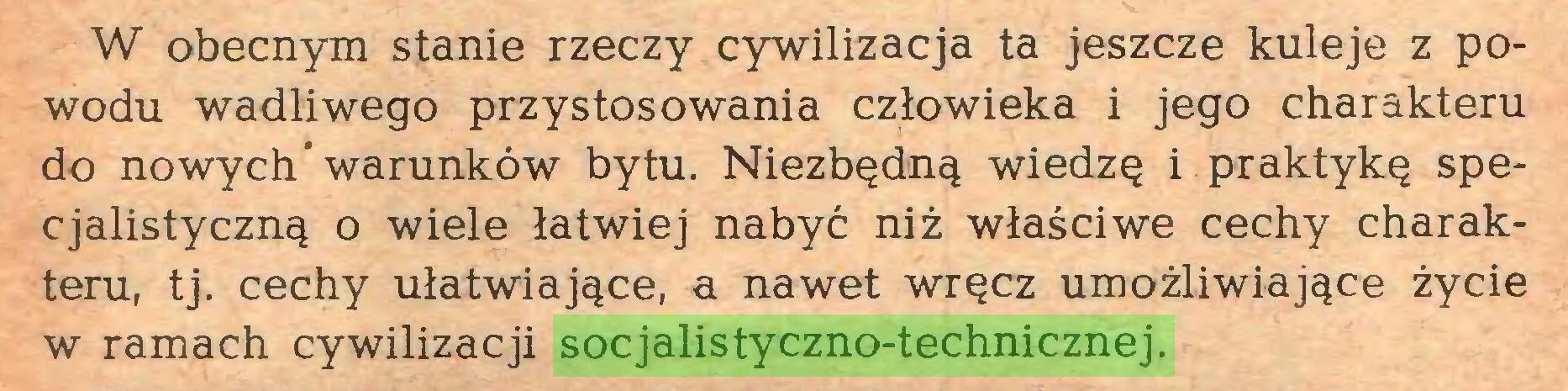 (...) W obecnym stanie rzeczy cywilizacja ta jeszcze kuleje z powodu wadliwego przystosowania człowieka i jego charakteru do nowych'warunków bytu. Niezbędną wiedzę i praktykę specjalistyczną o wiele łatwiej nabyć niż właściwe cechy charakteru, tj. cechy ułatwiające, a nawet wręcz umożliwiające życie w ramach cywilizacji socjalistyczno-technicznej...