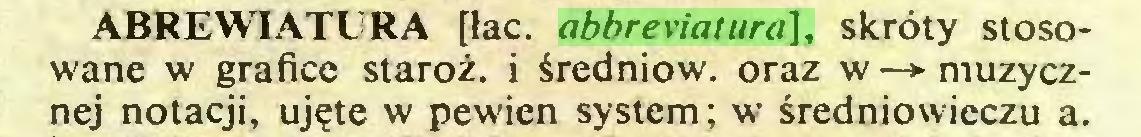 (...) ABREWIATURA [łac. abbreviatura], skróty stosowane w grafice staroż. i średniow. oraz w —»- muzycznej notacji, ujęte w pewien system; w średniowieczu a...