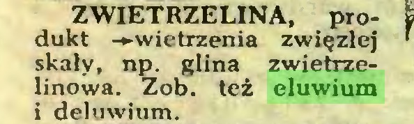 (...) ZWIETRZELINA, produkt -»-wietrzenia zwięzłej skały, np. glina zwietrzelinowa. Zob. też eluwium i deluwium...
