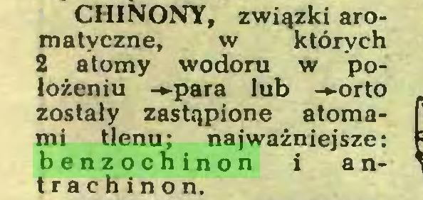 (...) CHINONY, związki aromatyczne, w których 2 atomy wodoru w położeniu -►para lub -»orto zostały zastąpione atomami tlenu; najważniejsze: benzochinon i a ntrachinon...