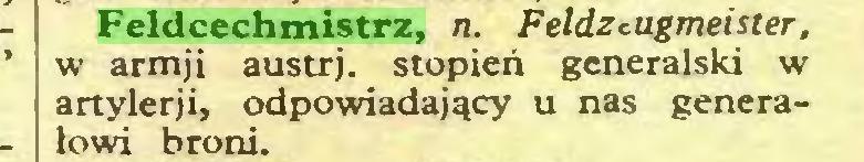 (...) Feldcechmistrz, n. Feldzt.ugmeister, w armji austrj. stopień generalski w artylerji, odpowiadający u nas generałowi broni...