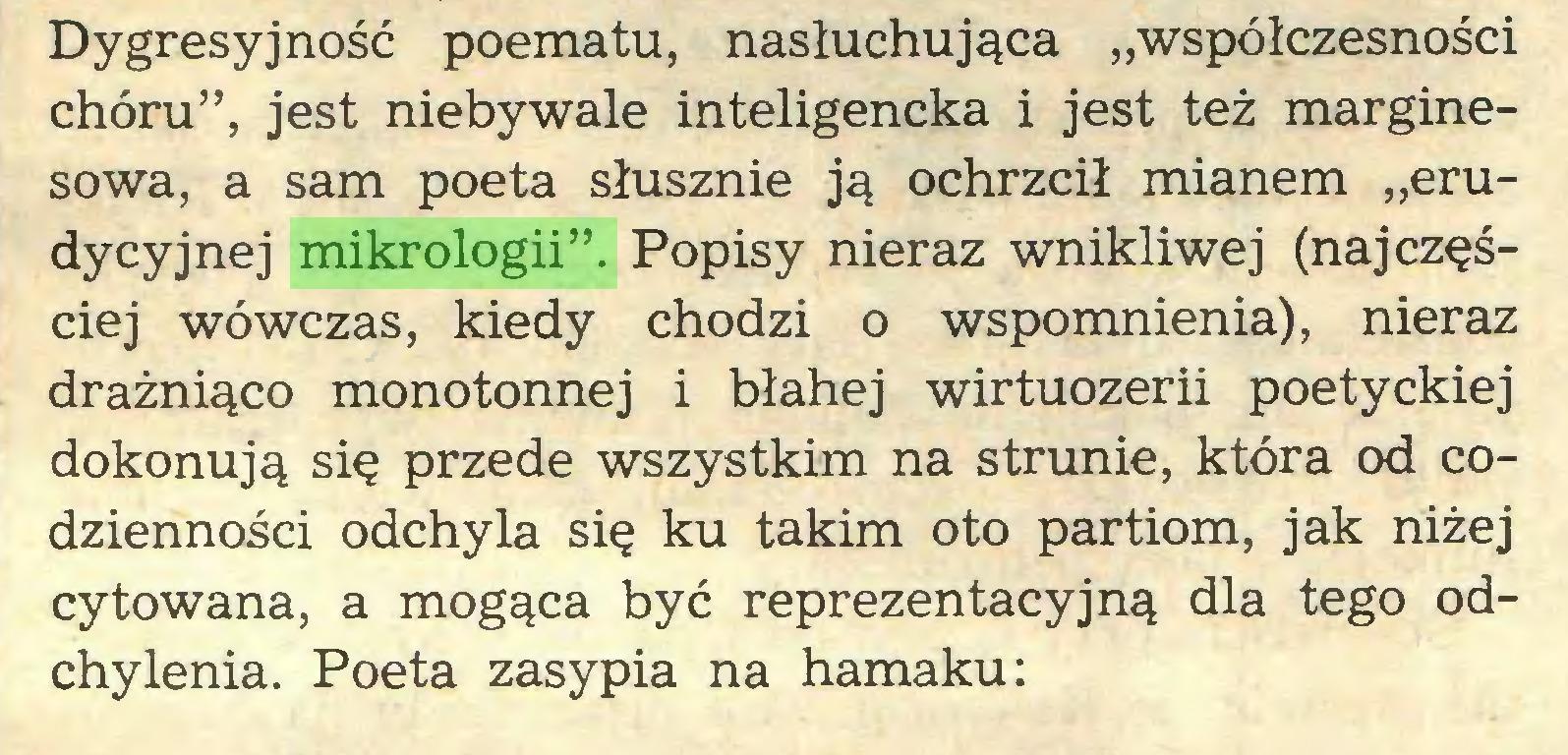 """(...) Dygresyjność poematu, nasłuchująca """"współczesności chóru"""", jest niebywale inteligencka i jest też marginesowa, a sam poeta słusznie ją ochrzcił mianem """"erudycyjnej mikrologii"""". Popisy nieraz wnikliwej (najczęściej wówczas, kiedy chodzi o wspomnienia), nieraz drażniąco monotonnej i błahej wirtuozerii poetyckiej dokonują się przede wszystkim na strunie, która od codzienności odchyla się ku takim oto partiom, jak niżej cytowana, a mogąca być reprezentacyjną dla tego odchylenia. Poeta zasypia na hamaku:..."""
