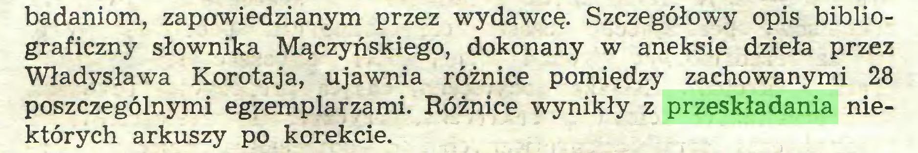 (...) badaniom, zapowiedzianym przez wydawcę. Szczegółowy opis bibliograficzny słownika Mączyńskiego, dokonany w aneksie dzieła przez Władysława Korotaja, ujawnia różnice pomiędzy zachowanymi 28 poszczególnymi egzemplarzami. Różnice wynikły z przeskładania niektórych arkuszy po korekcie...