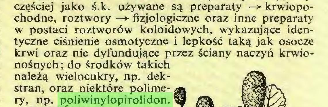 (...) częściej jako ś.k. używane są preparaty —*■ krwiopochodne, roztwory —► fizjologiczne oraz inne preparaty w postaci roztworów koloidowych, wykazujące identyczne ciśnienie osmotyczne i lepkość taką jak osocze krwi oraz nie dyfundujące przez ściany naczyń krwionośnych ; do środków takich należą wielocukry, np. dekstran, oraz niektóre polimery, np. poliwinylopirolidon...