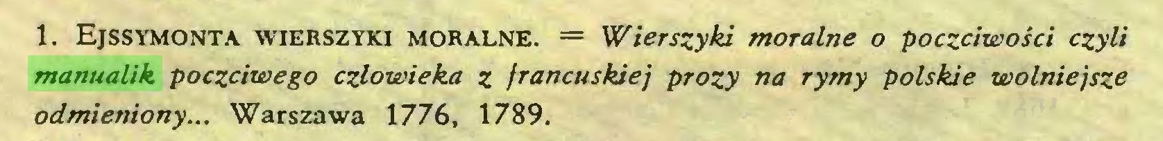 (...) 1. Ejssymonta wierszyki moralne. = Wierszyki morałne o poczciwości czyłi manualik poczciwego człowieka z francuskiej prozy na rymy połskie wolniejsze odmieniony... Warszawa 1776, 1789...