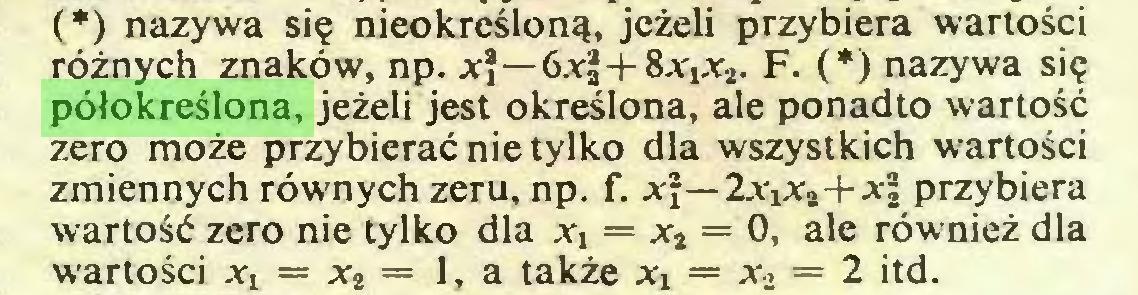 (...) (*) nazywa się nieokreśloną, jeżeli przybiera wartości różnych znaków, np. x\—6jr|-l-8xjxa. F. (*) nazywa się półokreślona, jeżeli jest określona, ale ponadto wartość zero może przybierać nie tylko dla wszystkich wartości zmiennych równych zeru, np. f. x\—2xxx2+x\ przybiera wartość zero nie tylko dla xx = x2 = 0, ale również dla wartości xx = x2 = 1, a także xx = x2 = 2 itd...