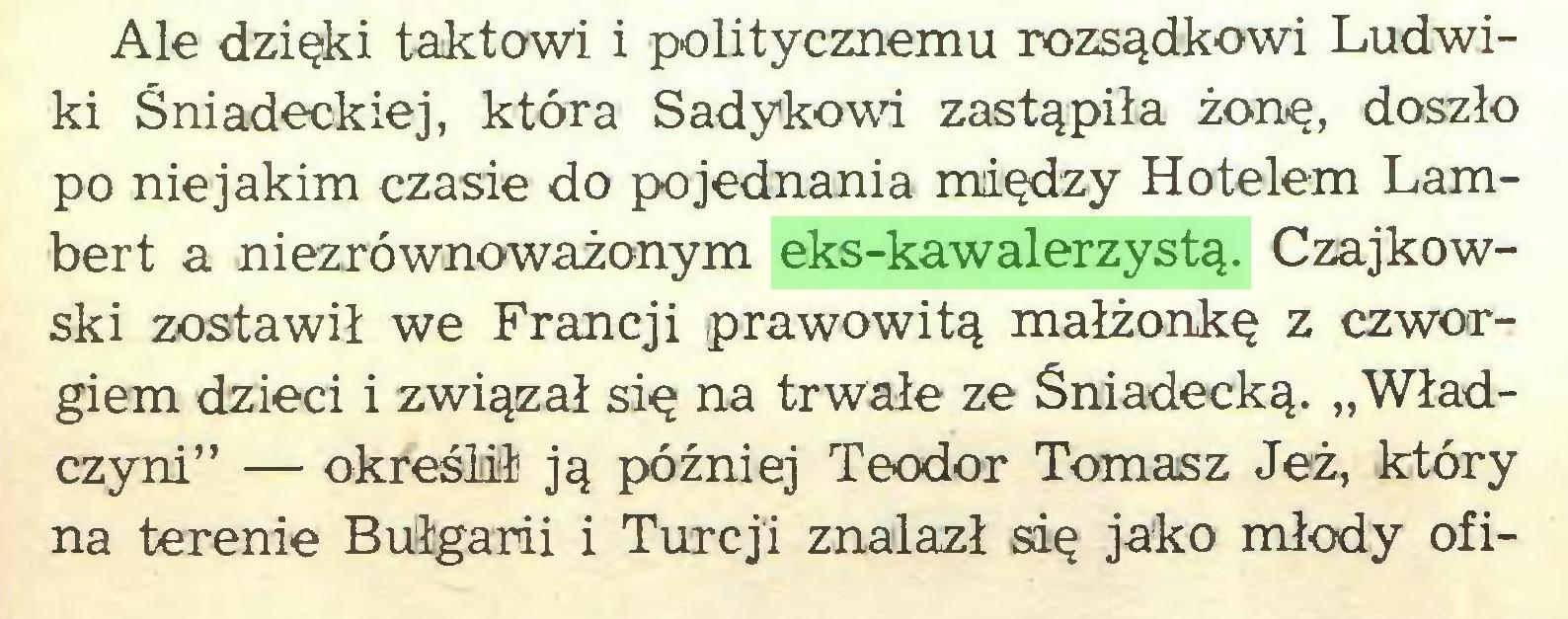 """(...) Ale dzięki taktowi i politycznemu rozsądkowi Ludwiki Śniadeckiej, która Sadykowi zastąpiła żonę, doszło po niejakim czasie do pojednania między Hotelem Lambert a niezrównoważonym eks-kawalerzystą. Czajkowski zostawił we Francji prawowitą małżonkę z czworgiem dzieci i związał się na trwałe ze Sniadecką. """"Władczyni"""" — określił ją później Teodor Tomasz Jeż, który na terenie Bułgarii i Turcji znalazł się jako młody ofi..."""