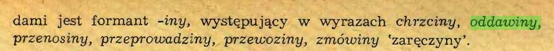 (...) darni jest formant -iny, występujący w wyrazach chrzciny, oddawiny, przenosiny, przeproioadziny, przewoziny, zmówiny 'zaręczyny'...