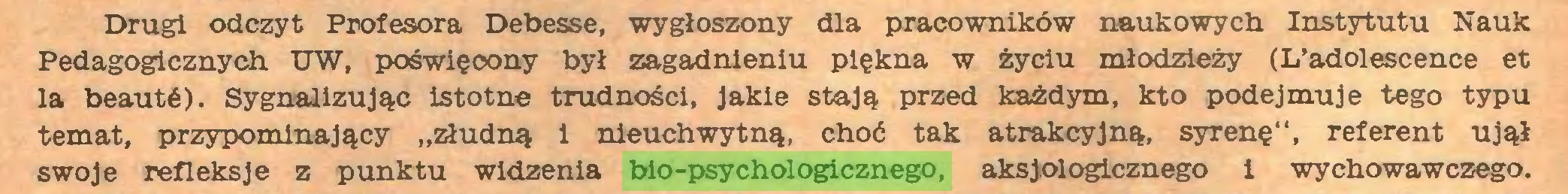 """(...) Drugi odczyt Profesora Debesse, wygłoszony dla pracowników naukowych Instytutu Nauk Pedagogicznych UW, poświęoony był zagadnieniu piękna w życiu młodzieży (L'adolescence et la beauté). Sygnalizując istotne trudności, jakie stają przed każdym, kto podejmuje tego typu temat, przypominający """"złudną i nieuchwytną, choć tak atrakcyjną, syrenę"""", referent ujął swoje refleksje z punktu widzenia bio-psychologicznego, aksjologicznego i wychowawczego..."""