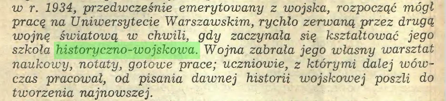 (...) w r. 1934, przedwcześnie emerytowany z wojska, rozpocząć mógł pracą na Uniwersytecie Warszawskim, rychło zerwaną przez drugą wojną światową w chwili, gdy zaczynała sią kształtować jego szkoła historyczno-wojskowa. Wojna zabrała jego własny warsztat naukowy, notaty, gotowe prace; uczniowie, z którymi dalej wówczas pracował, od pisania dawnej historii wojskowej poszli do tworzenia najnowszej...