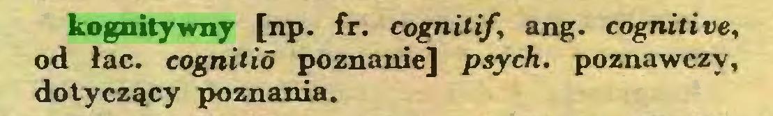 (...) kognitywny [np. fr. cognilif, ang. cognitive, od łac. cognitió poznanie] psych, poznawczy, dotyczący poznania...