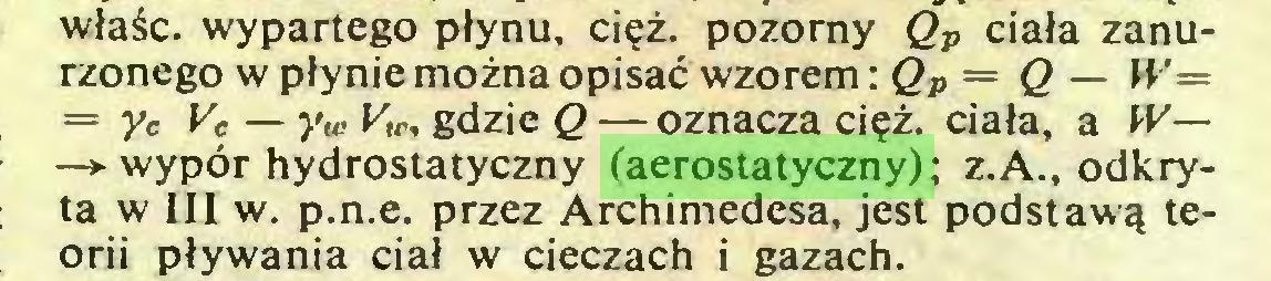 (...) właśc. wypartego płynu, cięż. pozorny Qv ciała zanurzonego w płynie można opisać wzorem: Qp = Q— W= = yc Vc — yw Vu-, gdzie Q — oznacza cięż. ciała, a W— —*■ wypór hydrostatyczny (aerostatyczny) ; z.A., odkryta w III w. p.n.e. przez Archimedesa, jest podstawą teorii pływania ciał w cieczach i gazach...