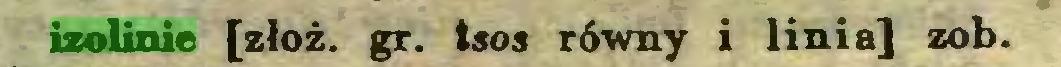 (...) izolinie [złóż. gr. tsos równy i linia] zob...