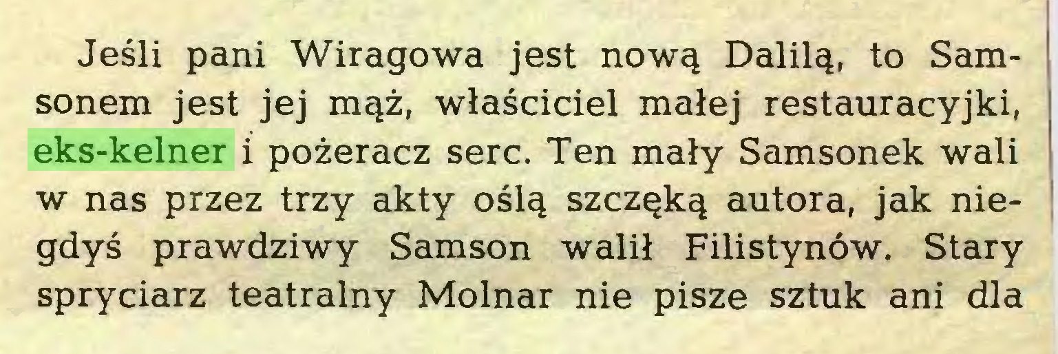 (...) Jeśli pani Wiragowa jest nową Dalilą, to Samsonem jest jej mąż, właściciel małej restauracyjki, eks-kelner i pożeracz serc. Ten mały Samsonek wali w nas przez trzy akty oślą szczęką autora, jak niegdyś prawdziwy Samson walił Filistynów. Stary spryciarz teatralny Molnar nie pisze sztuk ani dla...