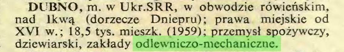 (...) DUBNO, m. w Ukr.SRR, w obwodzie rówieńskim, nad Ikwą (dorzecze Dniepru); prawa miejskie od XVI w.; 18,5 tys. mieszk. (1959); przemysł spożywczy, dziewiarski, zakłady odlewniczo-mechaniczne...
