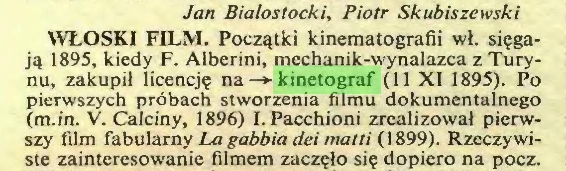 (...) Jan Bialostocki, Piotr Skubiszewski WLOSKI FILM. Poczytki kinematografii wl. si?gajy 1895, kiedy F. Alberini, mechanik-wynalazca z Turynu, zakupil licencje na —»■ kinetograf (11 XI 1895). Po pierwszych pröbach stworzenia filmu dokumentalnego (m.in. V. Calciny, 1896) I.Pacchioni zrealizowal pierwszy film fabulamy La gabbia dei matti (1899). Rzeczywiste zainteresowanie filmem zaczelo sie dopiero na pocz...