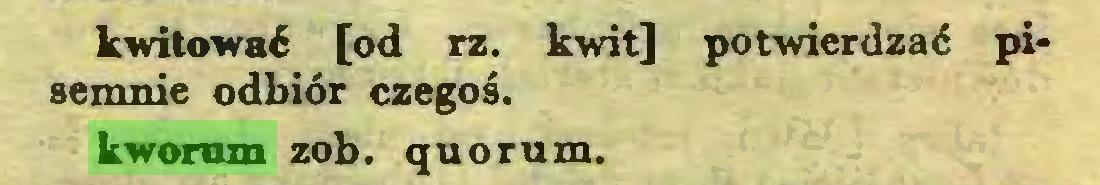 (...) kwitować [od rz. kwit] potwierdzać pisemnie odbiór czegoś, kworum zob. quorum...