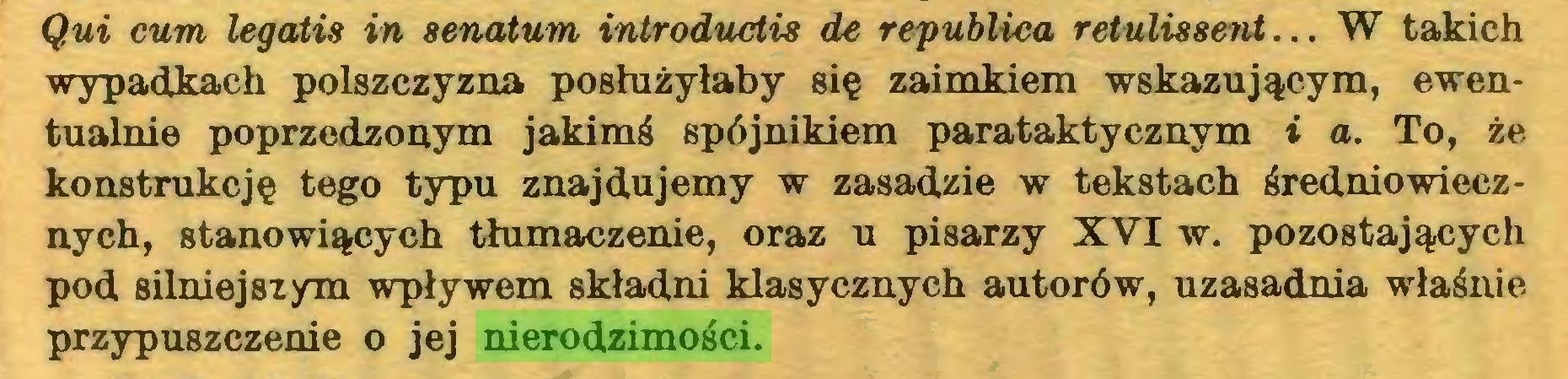 (...) Qui cum legatis in senatum introductis de republica retulissent... W takich wypadkach polszczyzna posłużyłaby się zaimkiem wskazującym, ewentualnie poprzedzonym jakimś spójnikiem parataktycznym i a. To, że konstrukcję tego typu znajdujemy w zasadzie w tekstach średniowiecznych, stanowiących tłumaczenie, oraz u pisarzy XVI w. pozostających pod silniejszym wpływem składni klasycznych autorów, uzasadnia właśnie przypuszczenie o jej nierodzimości...