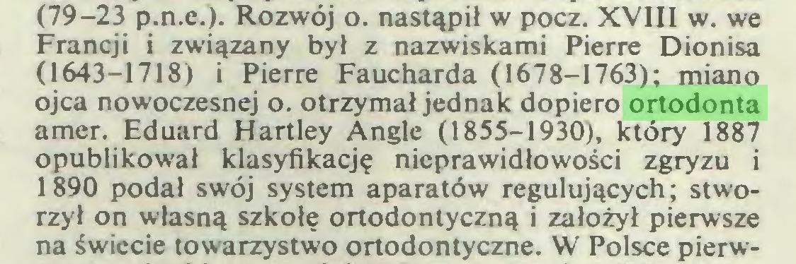 (...) (79-23 p.n.e.). Rozwój o. nastąpił w pocz. XVIII w. we Francji i związany był z nazwiskami Pierre Dionisa (1643-1718) i Pierre Faucharda (1678-1763); miano ojca nowoczesnej o. otrzymał jednak dopiero ortodonta amer. Eduard Hartley Angle (1855-1930), który 1887 opublikował klasyfikację nieprawidłowości zgryzu i 1890 podał swój system aparatów regulujących; stworzył on własną szkołę ortodontyczną i założył pierwsze na świecie towarzystwo ortodontyczne. W Polsce pierw...