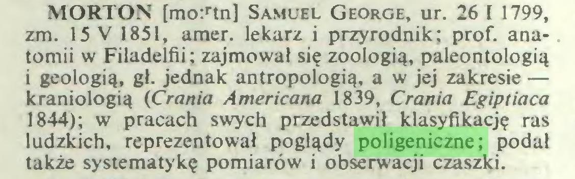 (...) MORTON [mo:rtn] Samuel George, ur. 26 I 1799, zm. 15 V 1851, amer. lekarz i przyrodnik; prof. anatomii w Filadelfii; zajmował się zoologią, paleontologią i geologią, gł. jednak antropologią, a w jej zakresie — kraniologią (Crania Americana 1839, Crania Egiptiaca 1844); w pracach swych przedstawił klasyfikację ras ludzkich, reprezentował poglądy poligeniczne; podał także systematykę pomiarów i obserwacji czaszki...