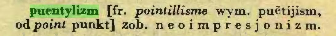 (...) puentylizm [fr. poinlillisme wym. puetijism, od point punkt] zob. neoimpresjonizm...