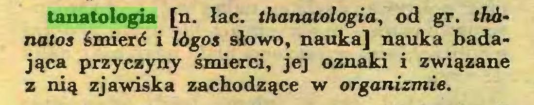 (...) tanatologia [n. łac. thanatologia, od gr. thhnatos śmierć i lógos słowo, nauka] nauka badająca przyczyny śmierci, jej oznaki i związane z nią zjawiska zachodzące w organizmie...