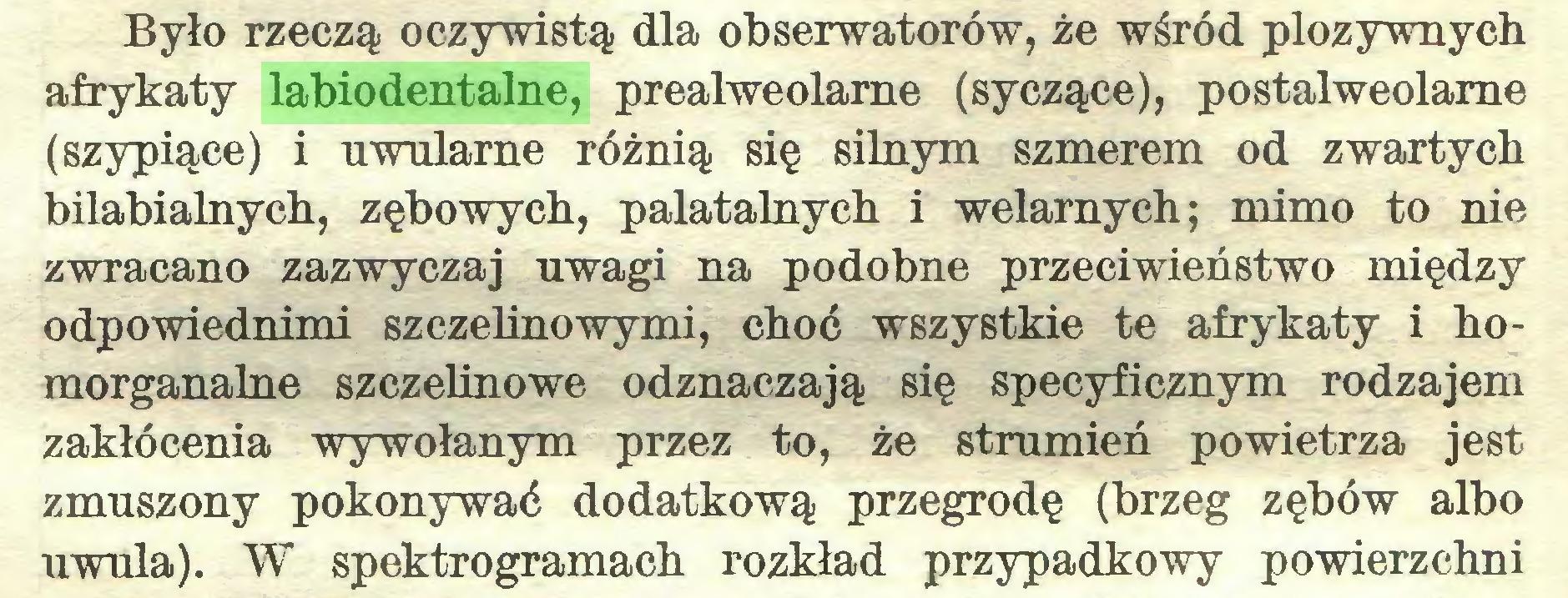 (...) Było rzeczą oczywistą dla obserwatorów, że wśród plozywnych afrykaty labiodentalne, prealweolarne (syczące), postalweolame (szypiące) i uwularne różnią się silnym szmerem od zwartych bilabialnych, zębowych, palatalnych i welarnych; mimo to nie zwracano zazwyczaj uwagi na podobne przeciwieństwo między odpowiednimi szczelinowymi, choć wszystkie te afrykaty i homorganalne szczelinowe odznaczają się specyficznym rodzajem zakłócenia wywołanym przez to, że strumień powietrza jest zmuszony pokonywać dodatkową przegrodę (brzeg zębów albo uwula). W spektrogramach rozkład przypadkowy powierzchni...