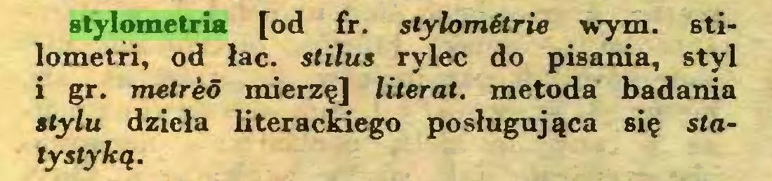 (...) stylometria [od fr. stylomłtrie wym. stilometri, od łac. stilus rylec do pisania, styl i gr. metrkó mierzę] literat, metoda badania stylu dzieła literackiego posługująca się statystyką...