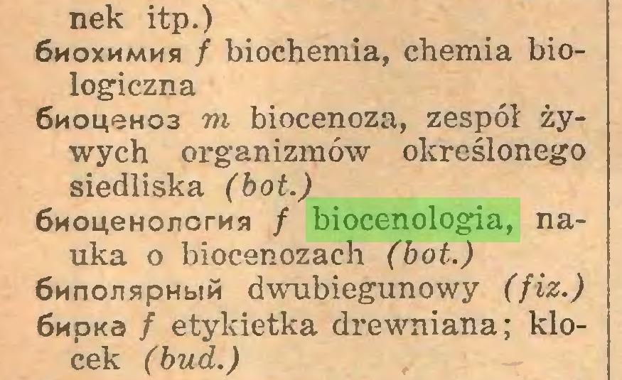 (...) nek itp.) 6moxmmmsi / biochemia, chemia biologiczna 6HoueH03 m biocenoza, zespół żywych organizmów określonego siedliska (bot.) 6noueHonorna / biocenologia, nauka o biocenozach (bot.) 6nnonspHb!M dwubiegunowy (fiz.) 6npKa f etykietka drewniana; klocek (bud.)...