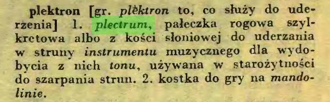 (...) plektron [gr. pWctron to, co służy do uderzenia] 1. plectrum, pałeczka rogowa szylkretowa albo z kości słoniowej do uderzania w struny instrumentu muzycznego dla wydobycia z nich tonu, używana w starożytności do szarpania strun. 2. kostka do gry na mandolinie...