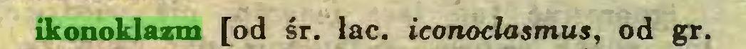 (...) ikonoklazm [od śr. łac. iconoclasmus, od gr...
