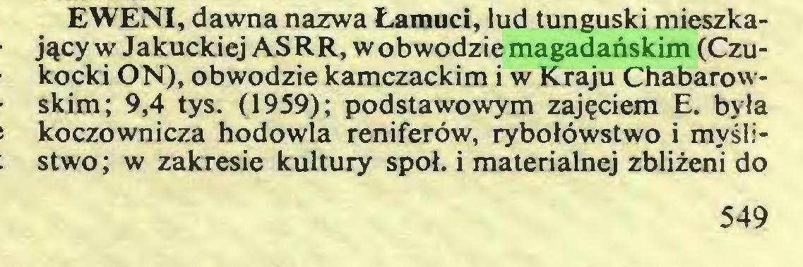 (...) EWENI, dawna nazwa Łamuci, lud tunguski mieszkający w Jakuckiej ASRR, w obwodzie magadańskim (Czukocki ON), obwodzie kamczackim i w Kraju Chabarowskim; 9,4 tys. (1959); podstawowym zajęciem E. była koczownicza hodowla reniferów, rybołówstwo i myślistwo; w zakresie kultury społ. i materialnej zbliżeni do 549...